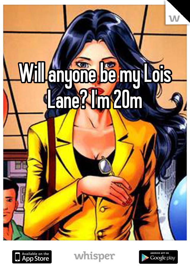 Will anyone be my Lois Lane? I'm 20m