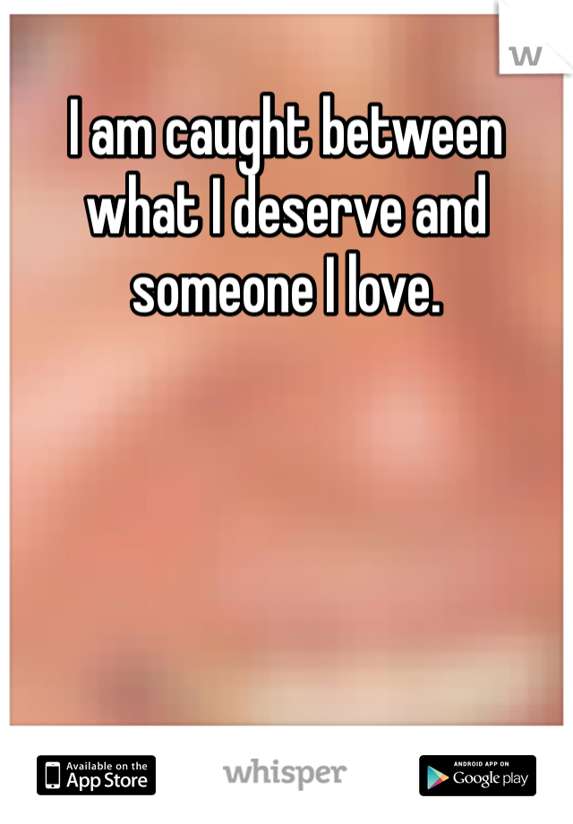 I am caught between what I deserve and someone I love.