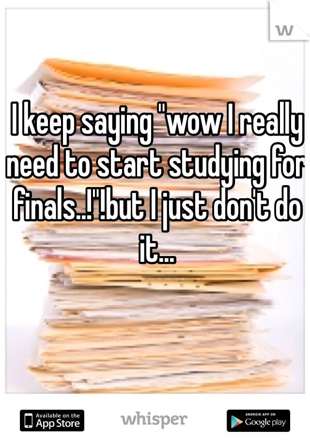 """I keep saying """"wow I really need to start studying for finals..!""""!but I just don't do it..."""