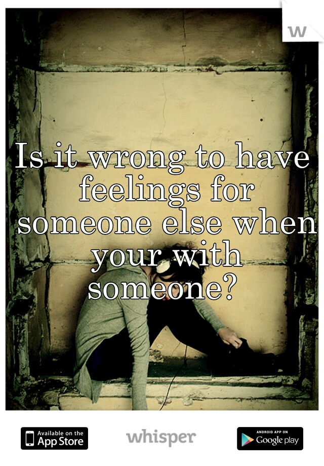 Is it wrong to have feelings for someone else when your with someone?