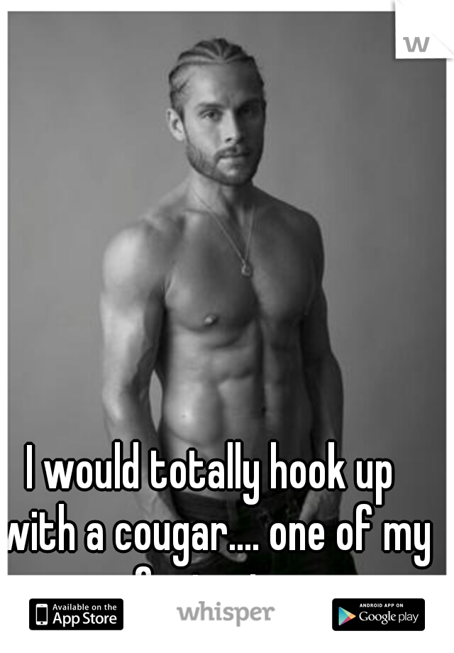 I would totally hook up with a cougar.... one of my fantasies