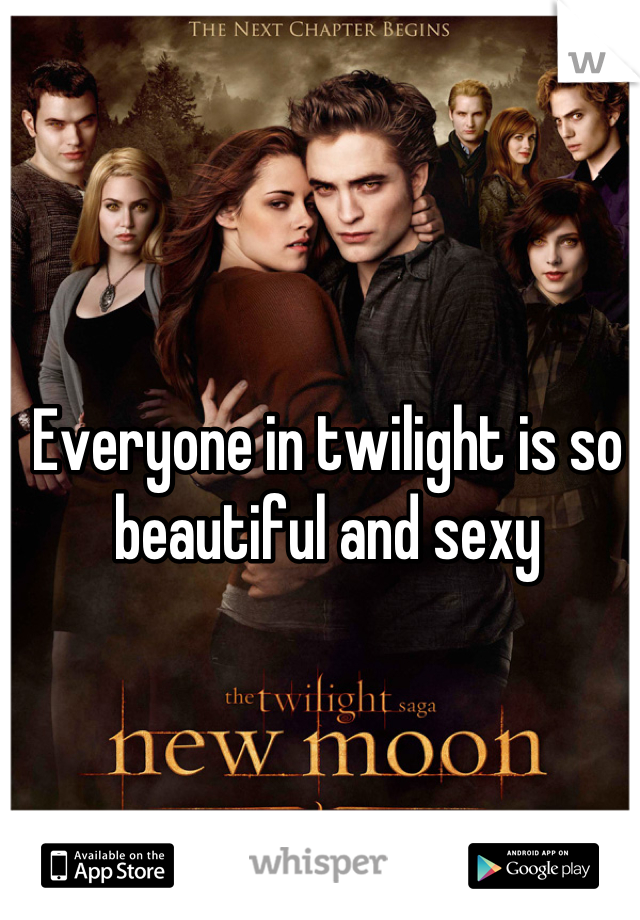 Everyone in twilight is so beautiful and sexy