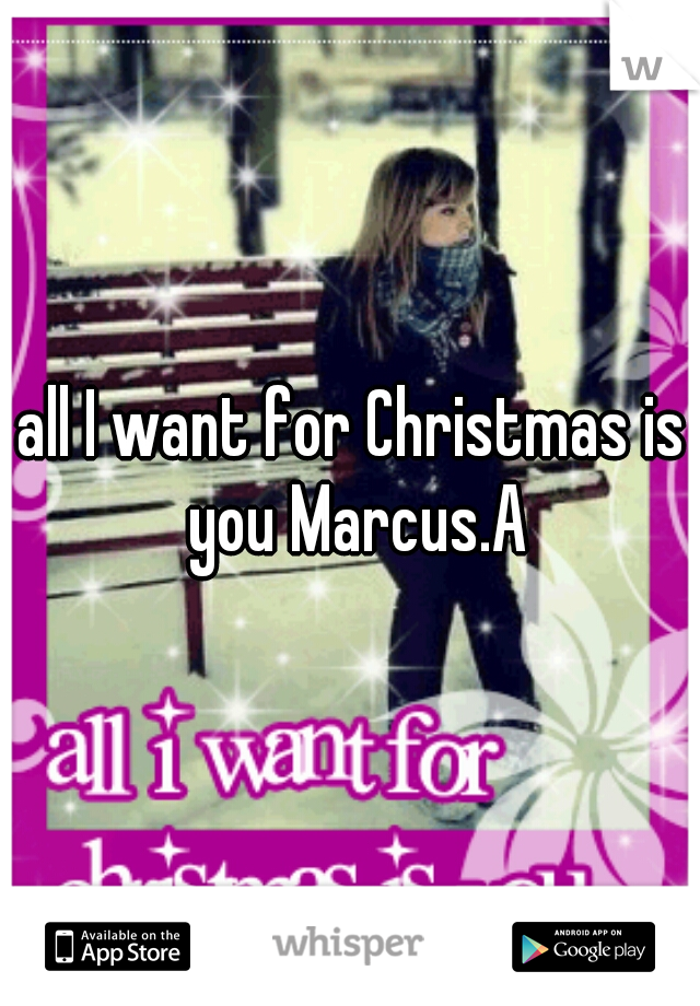 all I want for Christmas is you Marcus.A