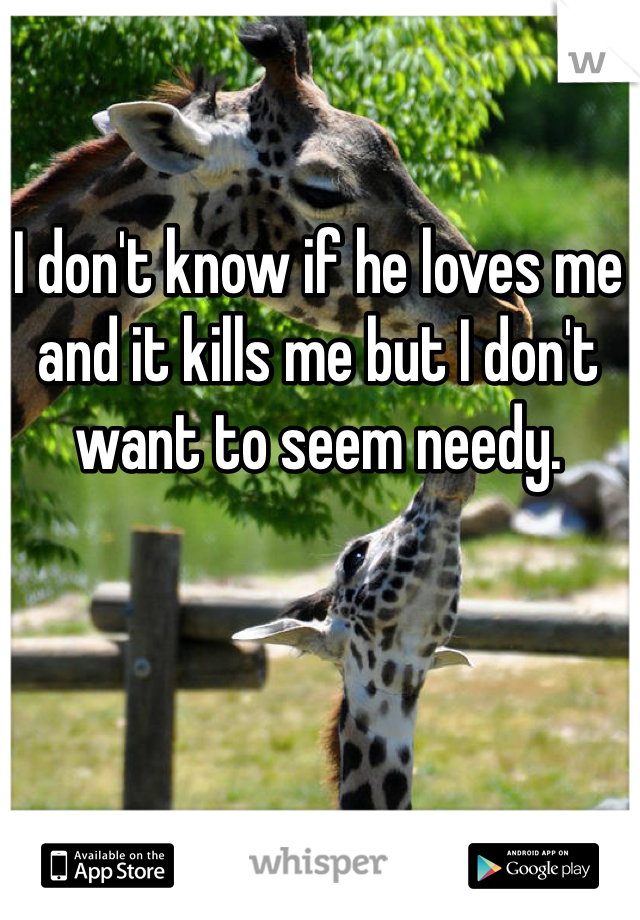 I don't know if he loves me and it kills me but I don't want to seem needy.