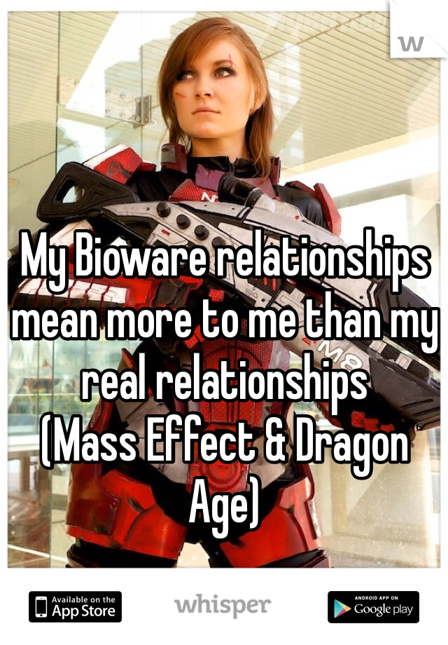 My Bioware relationships mean more to me than my real relationships  (Mass Effect & Dragon Age)