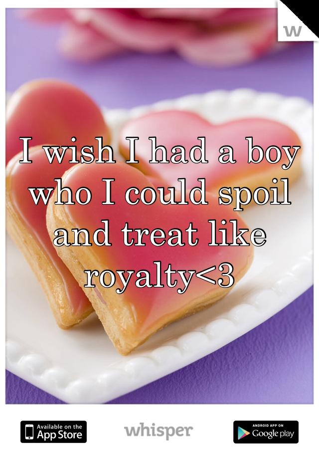 I wish I had a boy who I could spoil and treat like royalty<3