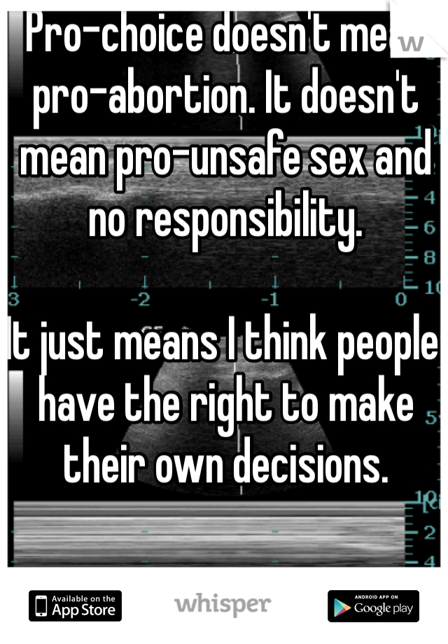 Pro-choice doesn't mean pro-abortion. It doesn't mean pro-unsafe sex and no responsibility.   It just means I think people have the right to make their own decisions.