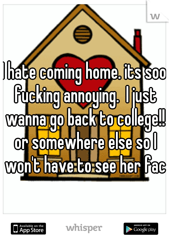 I hate coming home. its soo fucking annoying.  I just wanna go back to college!! or somewhere else so I won't have to see her face
