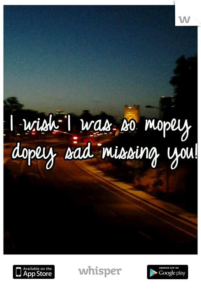 I wish I was so mopey dopey sad missing you!