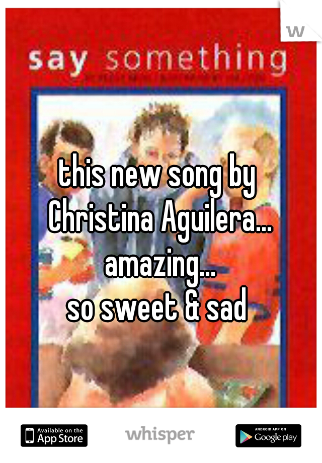this new song by  Christina Aguilera... amazing... so sweet & sad