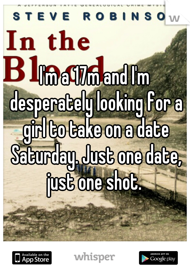 I'm a 17m and I'm desperately looking for a girl to take on a date Saturday. Just one date, just one shot.