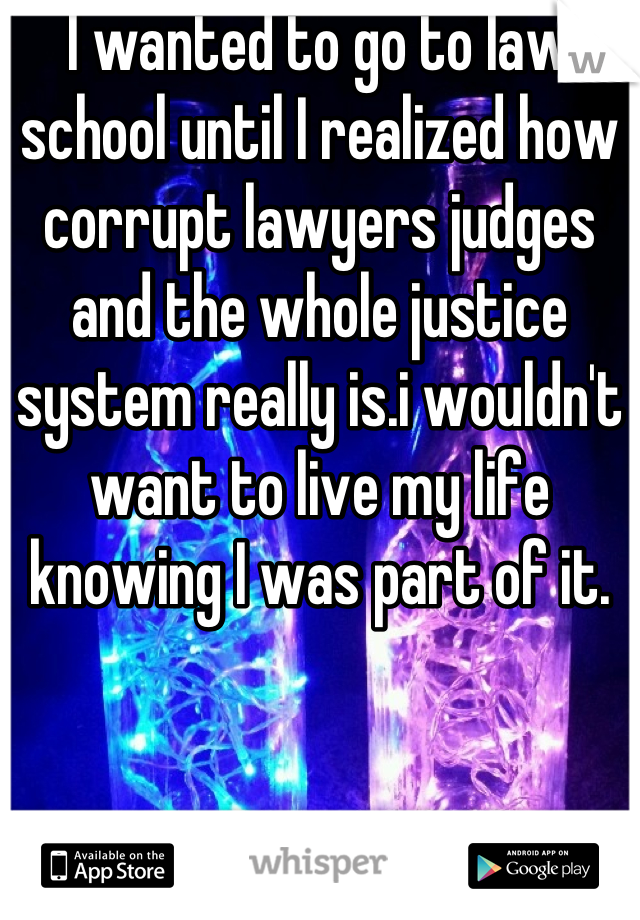 I wanted to go to law school until I realized how corrupt lawyers judges and the whole justice system really is.i wouldn't want to live my life knowing I was part of it.