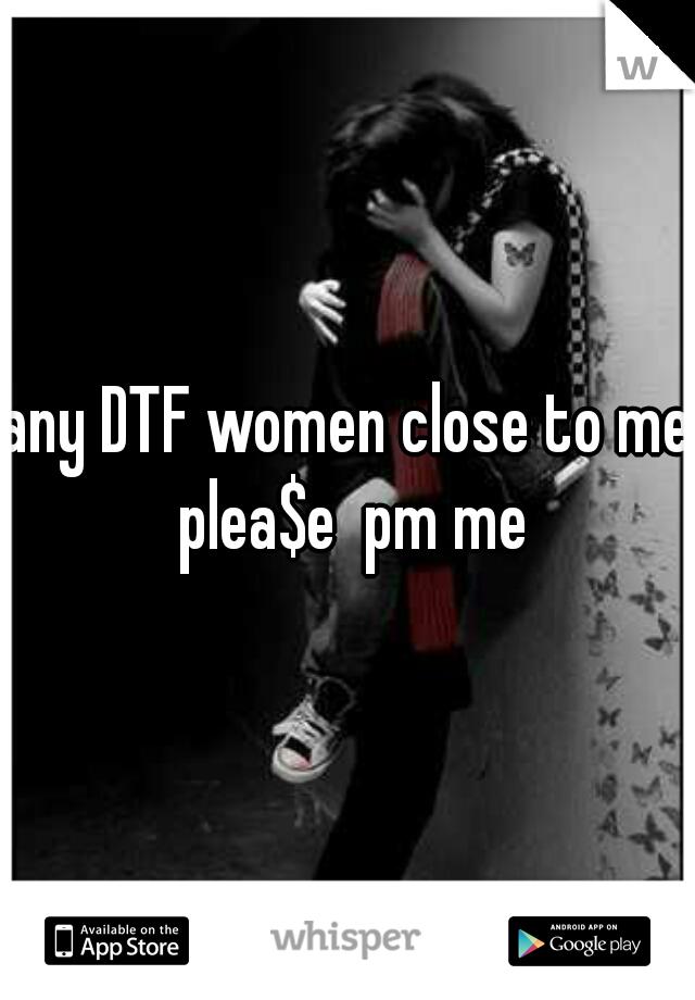 any DTF women close to me plea$e  pm me