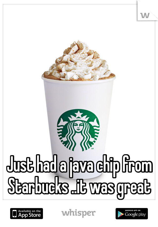 Just had a java chip from Starbucks ..it was great