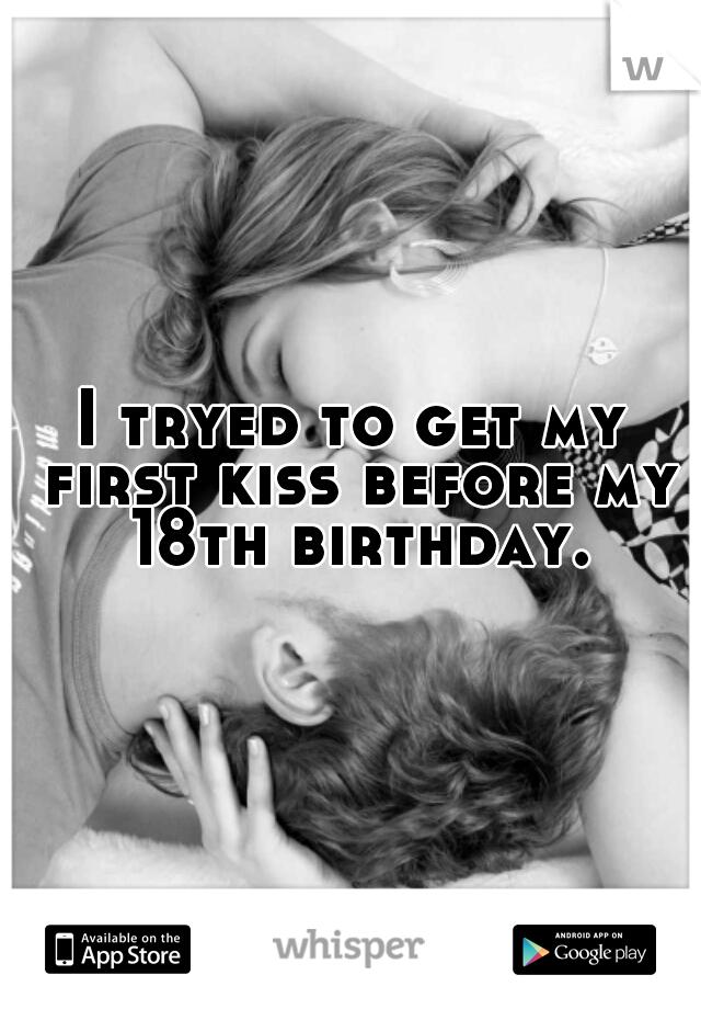 I tryed to get my first kiss before my 18th birthday.