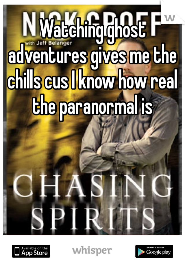 Watching ghost adventures gives me the chills cus I know how real the paranormal is