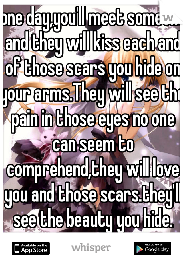 one day,you'll meet someone and they will kiss each and  of those scars you hide on your arms.They will see the pain in those eyes no one can seem to comprehend,they will love you and those scars.they'll see the beauty you hide.