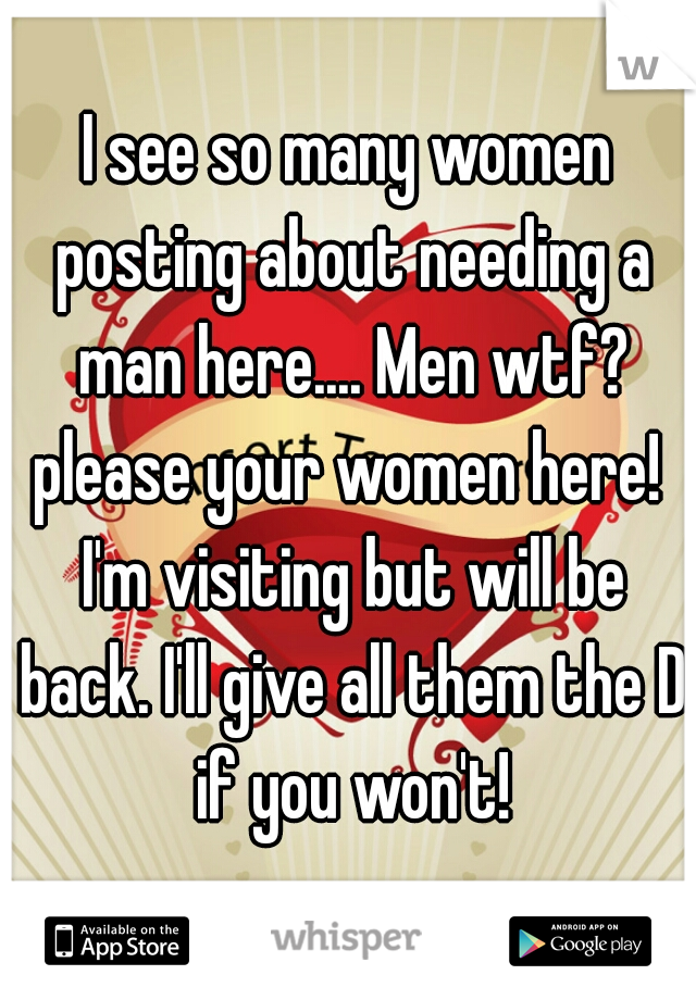 I see so many women posting about needing a man here.... Men wtf? please your women here!  I'm visiting but will be back. I'll give all them the D if you won't!