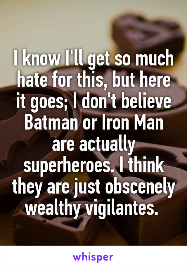 I know I'll get so much hate for this, but here it goes; I don't believe Batman or Iron Man are actually superheroes. I think they are just obscenely wealthy vigilantes.
