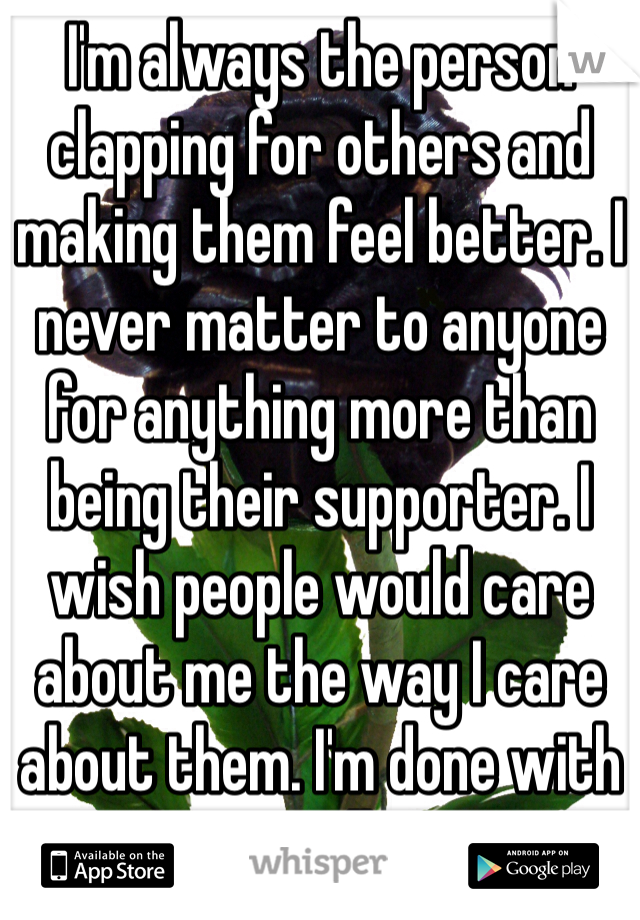 I'm always the person clapping for others and making them feel better. I never matter to anyone for anything more than  being their supporter. I wish people would care about me the way I care about them. I'm done with it all
