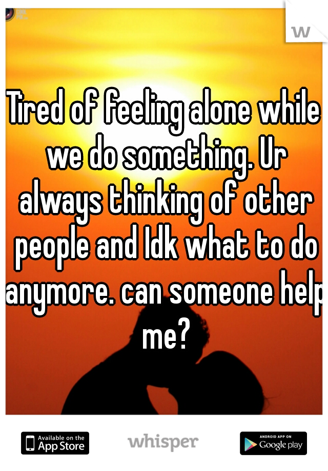 Tired of feeling alone while we do something. Ur always thinking of other people and Idk what to do anymore. can someone help me?