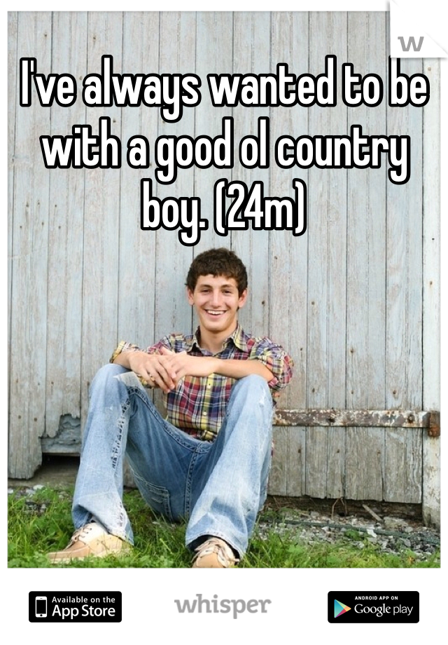 I've always wanted to be with a good ol country boy. (24m)