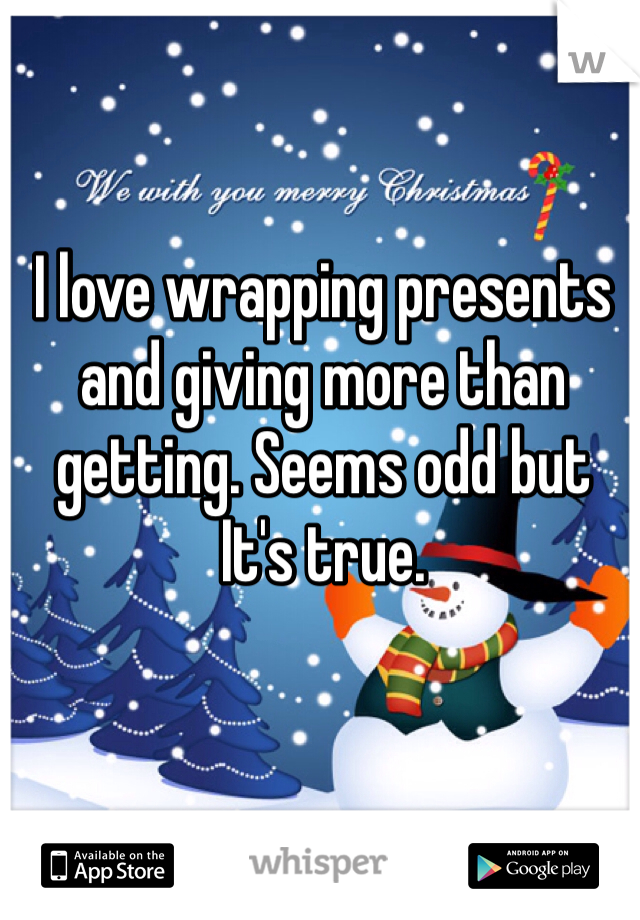 I love wrapping presents and giving more than getting. Seems odd but It's true.