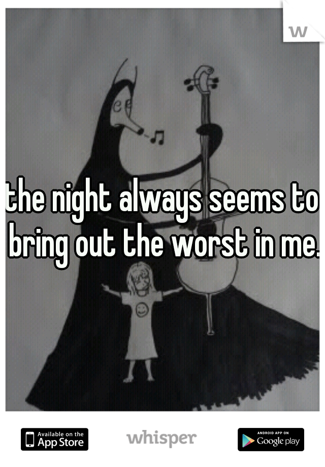 the night always seems to bring out the worst in me.