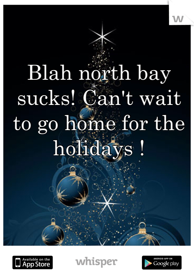Blah north bay sucks! Can't wait to go home for the holidays !