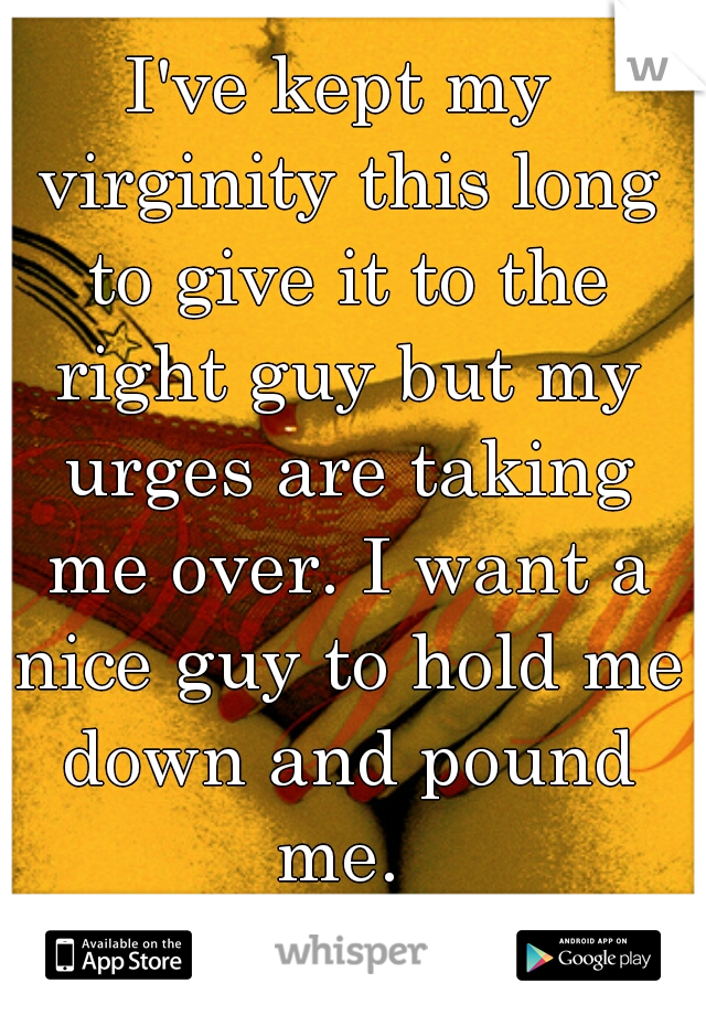 I've kept my virginity this long to give it to the right guy but my urges are taking me over. I want a nice guy to hold me down and pound me.