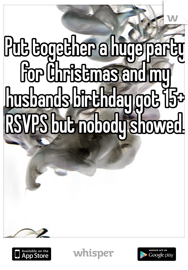 Put together a huge party for Christmas and my husbands birthday got 15+ RSVPS but nobody showed.