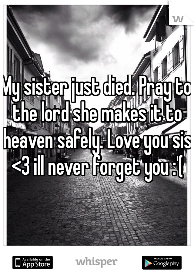 My sister just died. Pray to the lord she makes it to heaven safely. Love you sis <3 ill never forget you :'(