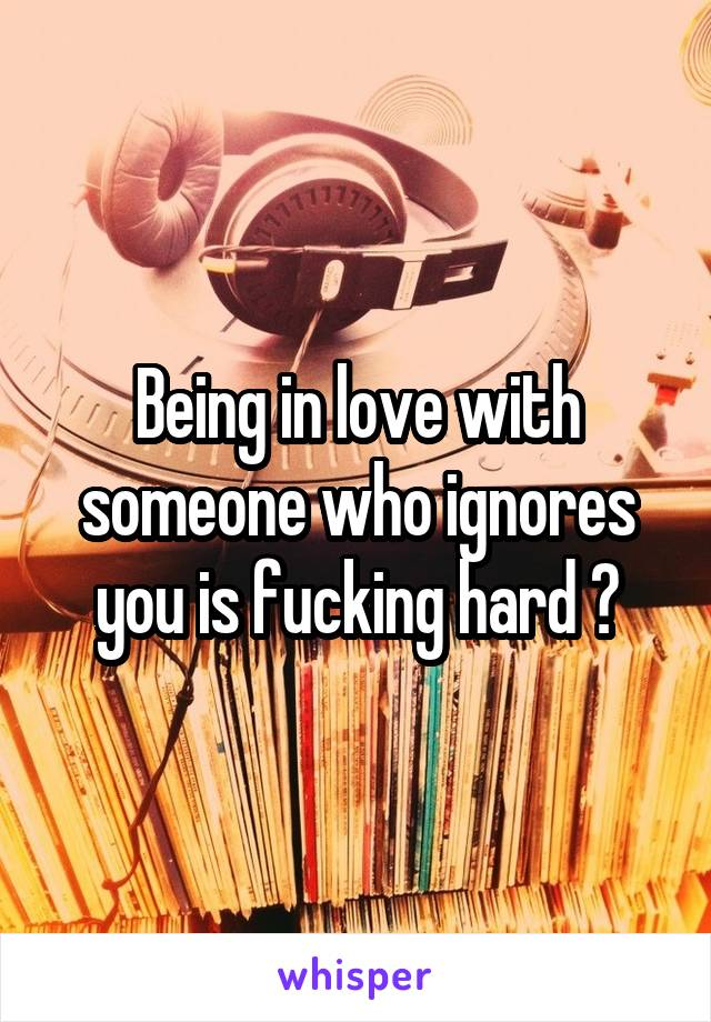 Being in love with someone who ignores you is fucking hard 💔