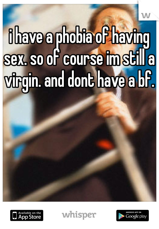 i have a phobia of having sex. so of course im still a virgin. and dont have a bf.