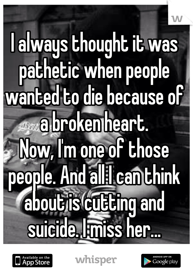 I always thought it was pathetic when people wanted to die because of a broken heart. Now, I'm one of those people. And all I can think about is cutting and suicide. I miss her...