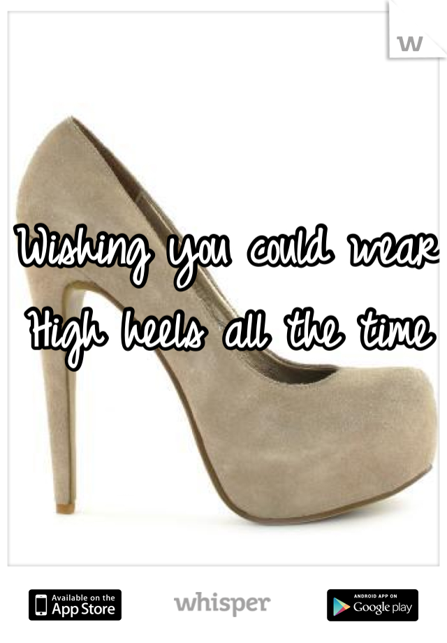 Wishing you could wear  High heels all the time