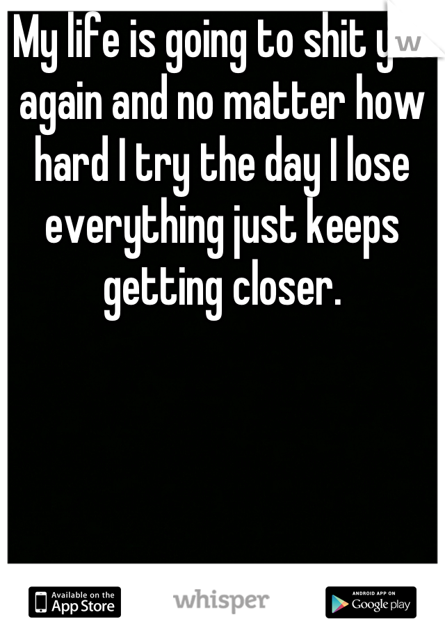 My life is going to shit yet again and no matter how hard I try the day I lose everything just keeps getting closer.