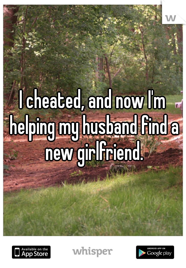 I cheated, and now I'm helping my husband find a new girlfriend.