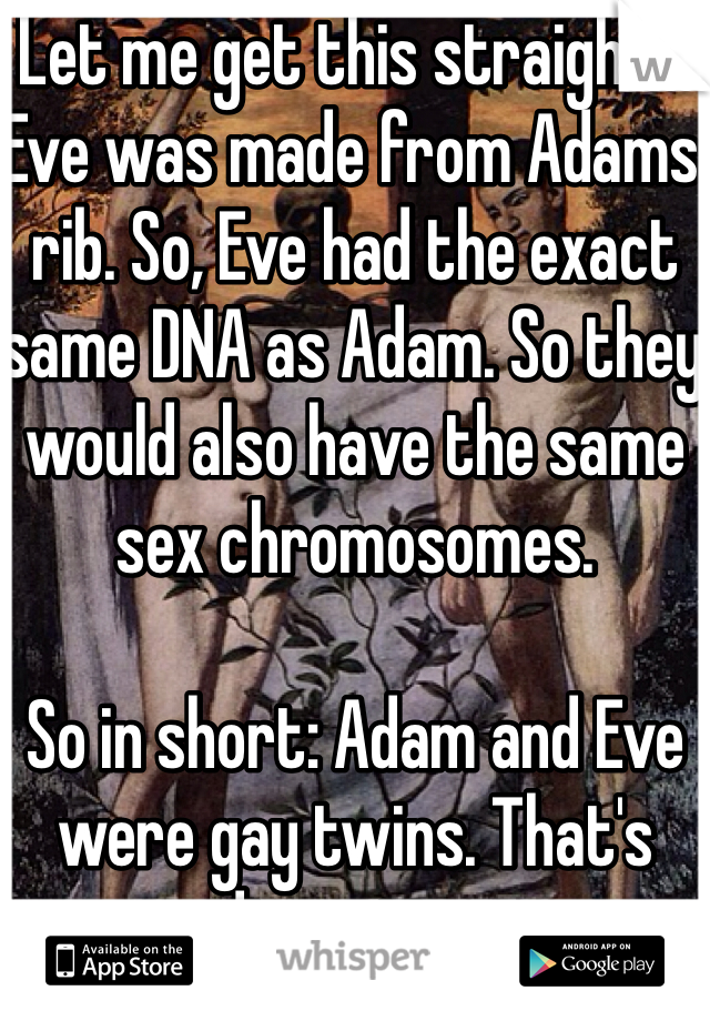 Let me get this straight... Eve was made from Adams rib. So, Eve had the exact same DNA as Adam. So they would also have the same sex chromosomes.   So in short: Adam and Eve were gay twins. That's disgusting.