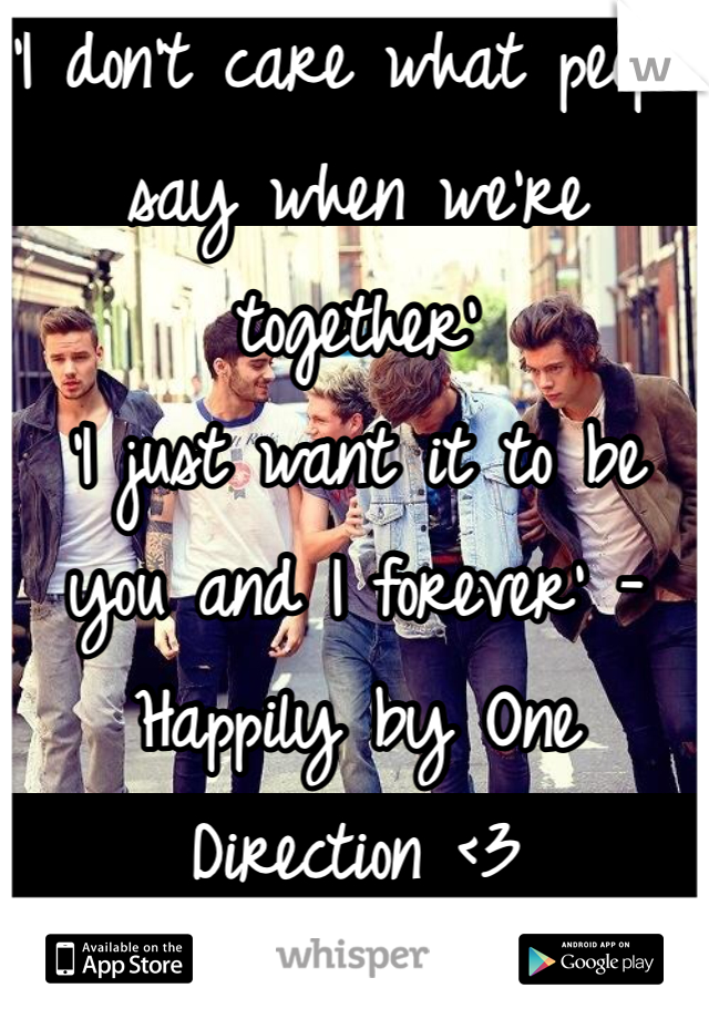 'I don't care what people say when we're together' 'I just want it to be you and I forever' -Happily by One Direction <3