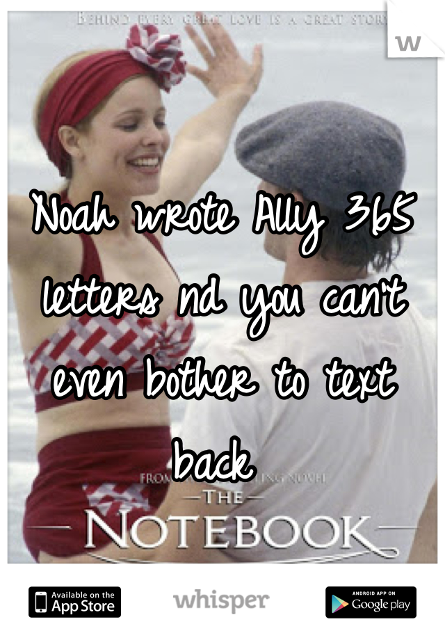 Noah wrote Ally 365 letters nd you can't even bother to text back