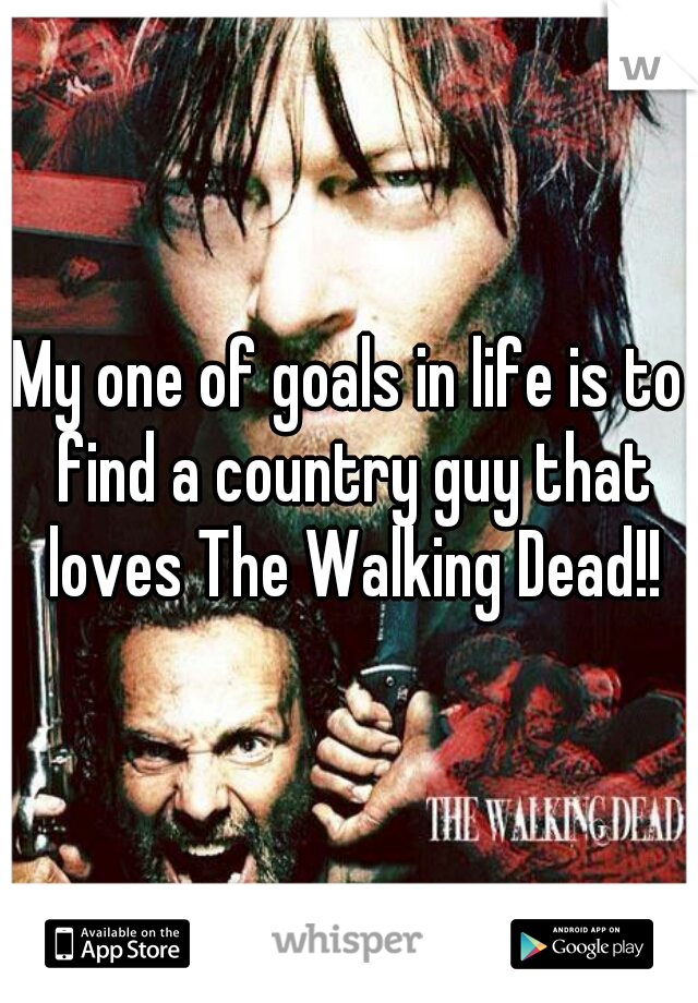My one of goals in life is to find a country guy that loves The Walking Dead!!
