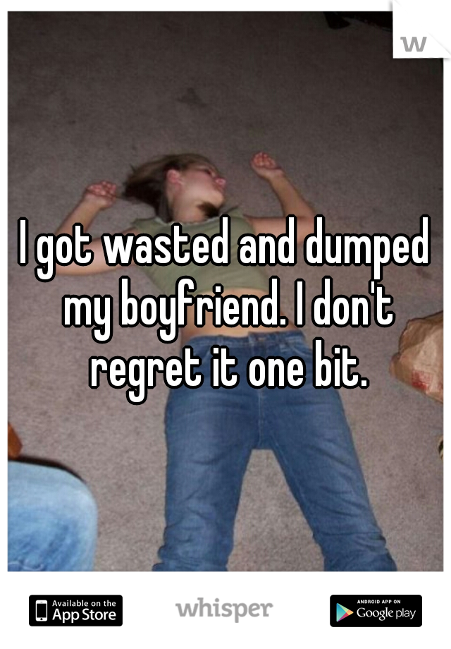 I got wasted and dumped my boyfriend. I don't regret it one bit.