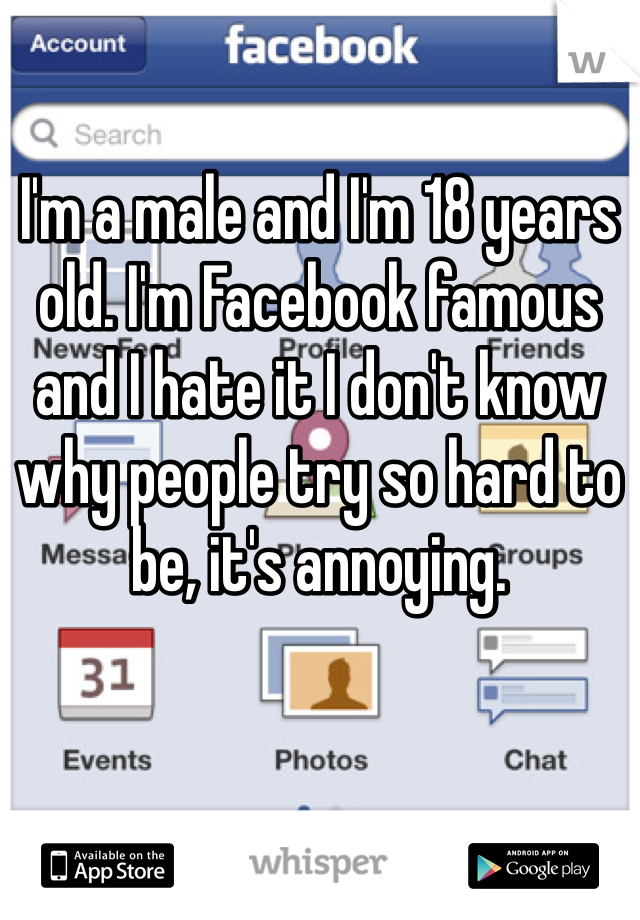 I'm a male and I'm 18 years old. I'm Facebook famous and I hate it I don't know why people try so hard to be, it's annoying.