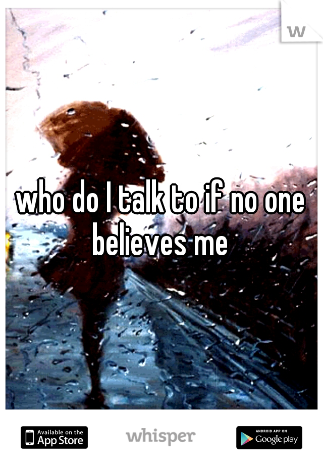 who do I talk to if no one believes me