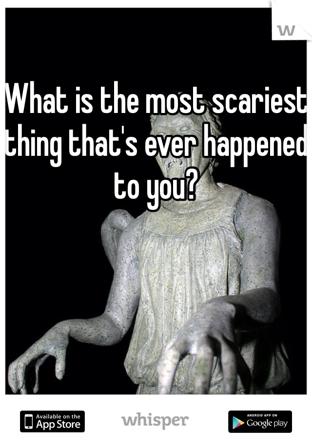 What is the most scariest thing that's ever happened to you?