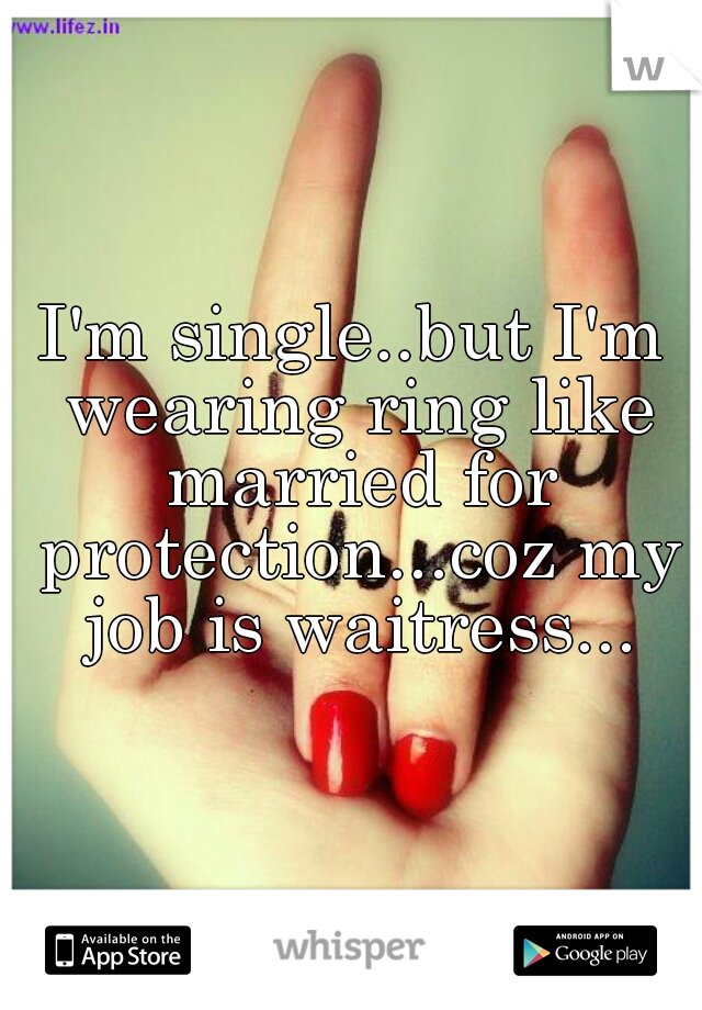 I'm single..but I'm wearing ring like married for protection...coz my job is waitress...