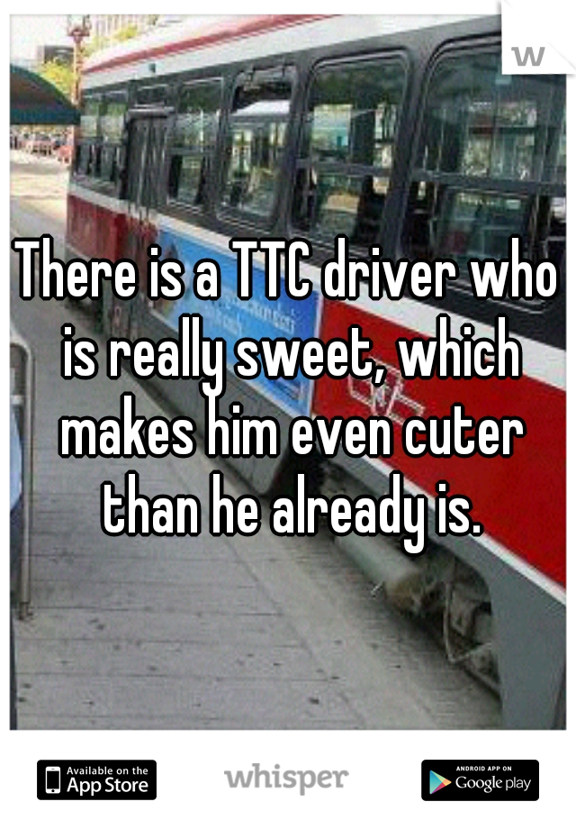 There is a TTC driver who is really sweet, which makes him even cuter than he already is.