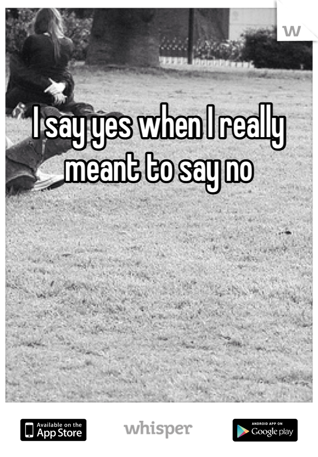 I say yes when I really meant to say no