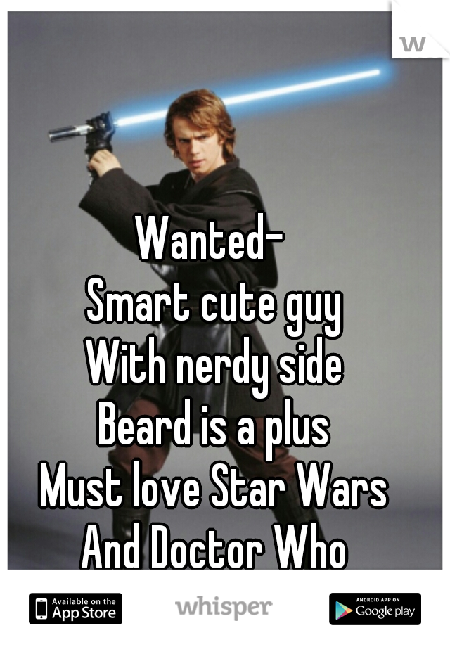 Wanted-  Smart cute guy With nerdy side Beard is a plus Must love Star Wars And Doctor Who
